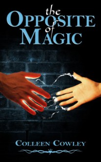 The Opposite of Magic - Colleen Cowley
