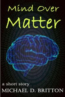Mind Over Matter - Michael D. Britton