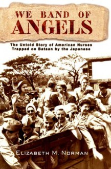 We Band of Angels: The Untold Story of American Nurses Trapped on Bataan by the Japanese - Elizabeth M. Norman