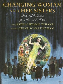 Changing Woman and Her Sisters: Stories of Goddesses from Around the World - Katrin Hyman Tchana, Trina Schart Hyman