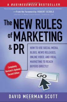 The New Rules of Marketing and PR: How to Use Social Media, Blogs, News Releases, Online Video, and Viral Marketing to Reach Buyers Directly - David Meerman Scott