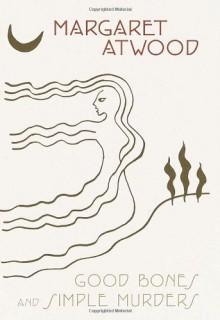 Good Bones and Simple Murders - Margaret Atwood