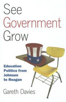 See Government Grow: Education Politics from Johnson to Reagan - Gareth Davies