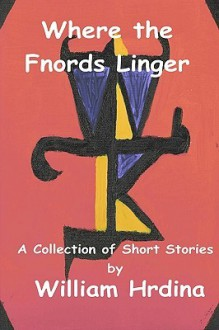 Where The Fnords Linger: A Collection Of Short Stories By William Hrdina 2001 2007 - William Hrdina
