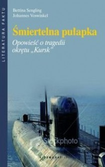 """Śmiertelna pułapka. Opowieść o tragedii okrętu """"Kursk"""" - Bettina Sengling, Johannes Voswinkel"""
