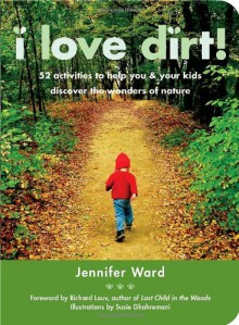 I Love Dirt!: 52 Activities to Help You and Your Kids Discover the Wonders of Nature - Jennifer Ward, Susie Ghahremani, Richard Louv