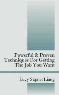 Powerful & Proven Techniques for Getting the Job You Want - Lucy Liang