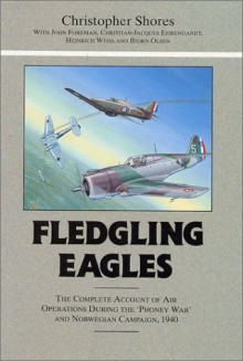 Fledgling Eagles: The Complete Account of the Air War Over Western Europe and Scandinavia - Christopher Shores, John Foreman