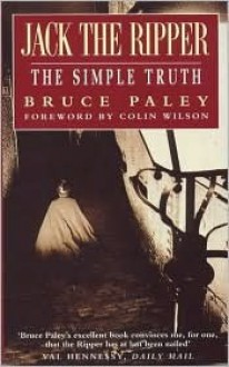 Jack the Ripper: The Simple Truth - Bruce Paley, Colin Wilson