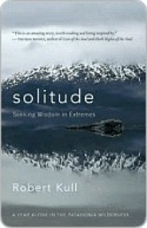 Solitude: Seeking Wisdom in Extremes - A Year Alone in the Patagonia Wilderness - Robert Kull
