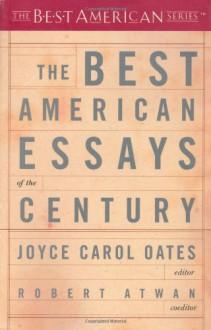The Best American Essays of the Century - Joyce Carol Oates, Robert Atwan