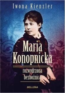 Maria Konopnicka. Rozwydrzona bezbożnica - Iwona Kienzler