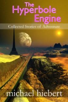 The Hyperbole Engine: Collected Stories of Adventure - Michael Hiebert