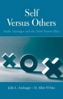 Self Versus Others: Media, Messages, and the Third-Person Effect - Julie L. Andsager, H. Allen White