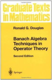 Banach Algebra Techniques in Operator Theory (Graduate Texts in Mathematics) - Ronald G. Douglas
