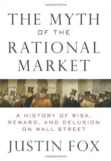 The Myth of the Rational Market: Wall Street's Impossible Quest for Predictable Markets - Justin Fox