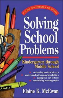 Solving School Problems: A: Guide for Parents & Educators: Kindergarten Through Middle School - Elaine K. McEwan