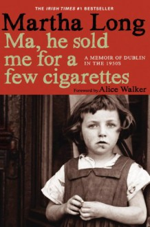 Ma, He Sold Me for a Few Cigarettes: A Memoir of Dublin in the 1950s - Martha Long