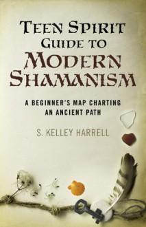 Teen Spirit Guide to Modern Shamanism - S. Kelley Harrell