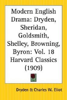 Modern English Drama - John Dryden, Richard Brinsley Sheridan, Oliver Goldsmith, Percy Bysshe Shelley, Robert Browning, George Gordon Byron, Charles William Eliot