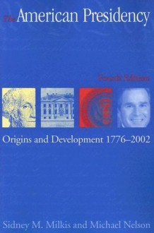 The American Presidency: Origins and Development, 1776-2002 (American Presidency) (American Presidency (CQ)) - Sidney M. Milkis, Michael Nelson