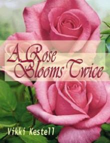 A Rose Blooms Twice - Vikki Kestell