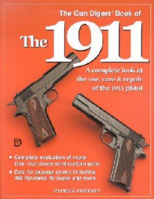 The Gun Digest Book of the 1911: A Complete Look at the Use, Care & Repair of the 1911 Pistol, Vol. 1 - Patrick Sweeney