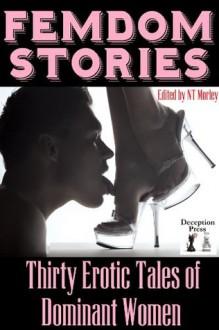 Femdom Stories: Thirty Erotic Tales of Dominant Women - Erica K., Clay Holland, Elizabeth Colvin, Xavier Acton, Amber O'Brien, Erica Dumas, Felix D'Angelo, Thomas S. Roche, Brett Olsen, N.T. Morley