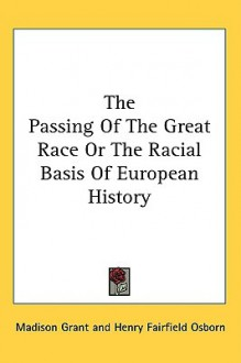 The Passing of the Great Race or the Racial Basis of European History - Madison Grant