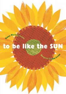 To Be Like the Sun - Susan Marie Swanson, Margaret Chodos-Irvine