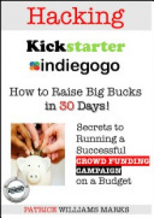 Hacking Kickstarter, Indiegogo: How to Raise Big Bucks in 30 Days - Patrice Williams Marks