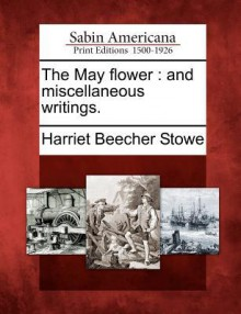 The May Flower: And Miscellaneous Writings. - Harriet Beecher Stowe