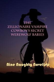 The Zillionaire Vampire Cowboy's Secret Werewolf Babies - Sydney Somers, Kate Davies, P.G. Forte, Kelly Jamieson, Meg Benjamin, Skylar Kade, Erin Nicholas, Juniper Bell, Nine Naughty Novelists, Kinsey Holley