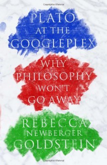 Plato at the Googleplex: Why Philosophy Won't Go Away - Rebecca Goldstein