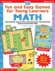 15 Fun and Easy Games for Young Learners: Math: Reproducible, Easy-to-Play Learning Games That Help Kids Build Essential Math Skills - Susan Julio