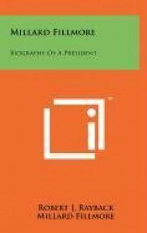 Millard Fillmore: Biography of a President - Robert J. Rayback