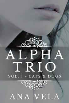 Alpha Trio: Vol. 1 - Cats & Dogs - Ana Vela