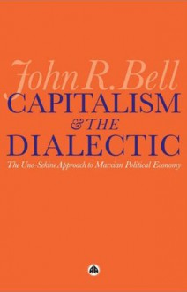 Capitalism and the Dialectic: The Uno-Sekine Approach to Marxian Political Economy - John R. Bell