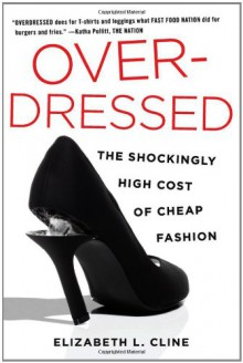 Over-Dressed: The Shockingly High Cost of Cheap Fashion - Elizabeth L. Cline
