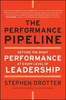 The Performance Pipeline: Getting the Right Performance at Every Level of Leadership - Stephen Drotter