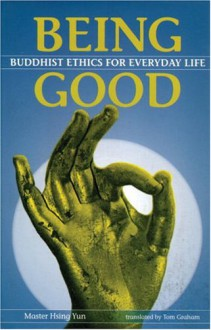 Being Good: Buddhist Ethics For Everday Life - Master Hsing Yun, Xingyun, Tom Graham