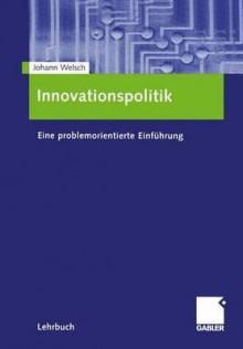 Innovationspolitik: Eine Problemorientierte Einfuhrung - Johann Welsch
