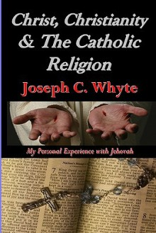 Christ, Christianity, & the Catholic Religion: My Personal Experience with Jehovah - Joseph C. Whyte