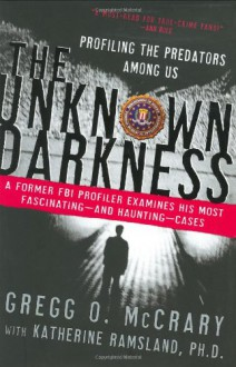 The Unknown Darkness: Profiling the Predators Among Us - 'Gregg O. McCrary', 'Katherine Ramsland'