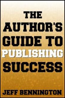 The Author's Guide to Publishing Success (Previously: The Indie Author's Guide to the Universe) - Jeff Bennington