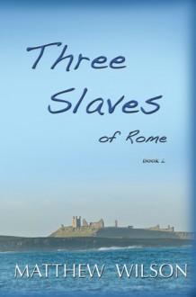 Three Slaves of Rome Book Two - Matthew Wilson