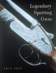 Legendary Sporting Guns: Shotguns and Rifles - Eric Joly, Jeffrey Golick, John Lee, Celia Fuller, Richela Fabian