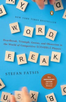 Word Freak: Heartbreak, Triumph, Genius, and Obsession in the World of Competitive SCRABBLE Players - Stefan Fatsis