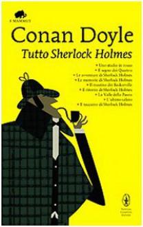 Tutto Sherlock Holmes - Arthur Conan Doyle