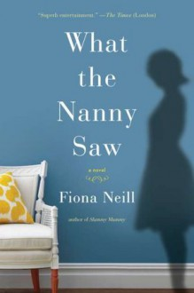 What The Nanny Saw - Fiona Neill